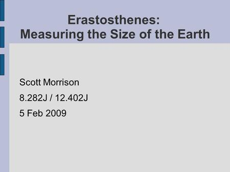 Erastosthenes: Measuring the Size of the Earth Scott Morrison 8.282J / 12.402J 5 Feb 2009.