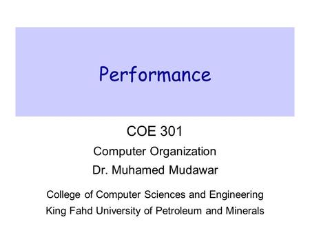 Performance COE 301 Computer Organization Dr. Muhamed Mudawar College of Computer Sciences and Engineering King Fahd University of Petroleum and Minerals.