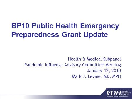 BP10 Public Health Emergency Preparedness Grant Update Health & Medical Subpanel Pandemic Influenza Advisory Committee Meeting January 12, 2010 Mark J.