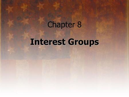 Chapter 8 Interest Groups. What is an Interest Group? an organized group of individuals: –who share common goals or objectives –who attempt to influence.