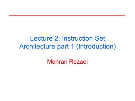 Lecture 2: Instruction Set Architecture part 1 (Introduction) Mehran Rezaei.