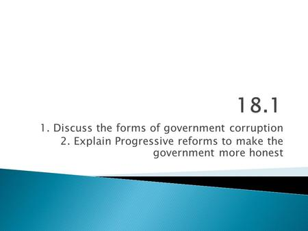 1. Discuss the forms of government corruption 2. Explain Progressive reforms to make the government more honest.