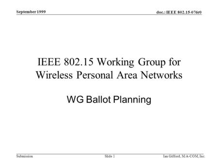 Doc.: IEEE 802.15-076r0 Submission September 1999 Ian Gifford, M/A-COM, Inc.Slide 1 IEEE 802.15 Working Group for Wireless Personal Area Networks WG Ballot.