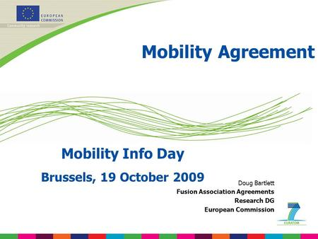 Mobility Agreement Mobility Info Day Brussels, 19 October 2009 Doug Bartlett Fusion Association Agreements Research DG European Commission.