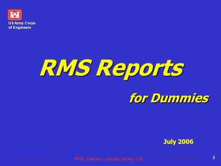 US Army Corps of Engineers RMS Center – Apple Valley, CA 1 RMS Reports for Dummies July 2006.