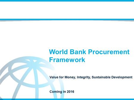 World Bank Procurement Framework Value for Money, Integrity, Sustainable Development Coming in 2016.