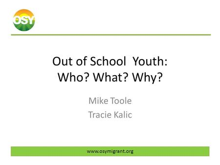 Out of School Youth: Who? What? Why? Mike Toole Tracie Kalic www.osymigrant.org.