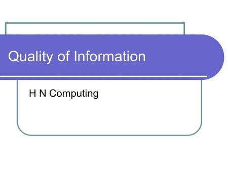 Quality of Information H N Computing. Good or Bad information? Management information is data converted to information which allows managers at all levels.