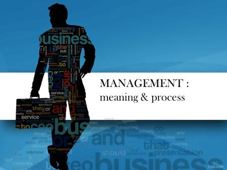 MANAGEMENT : meaning & process. MEANING Two or more persons come together to achieve a common objective, management come into existence. George. R. Terry.