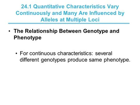 24.1 Quantitative Characteristics Vary Continuously and Many Are Influenced by Alleles at Multiple Loci The Relationship Between Genotype and Phenotype.