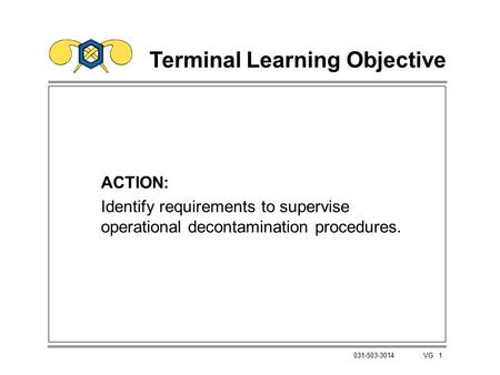 1 031-503-3014 VG Terminal Learning Objective ACTION: Identify requirements to supervise operational decontamination procedures.