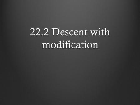 22.2 Descent with modification. Evolution through natural selection It was Darwin's research that was the catalyst that would change the way in which.