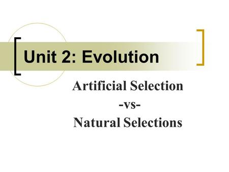 Unit 2: Evolution Artificial Selection -vs- Natural Selections.