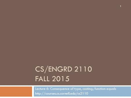 CS/ENGRD 2110 FALL 2015 Lecture 6: Consequence of type, casting; function equals  1.