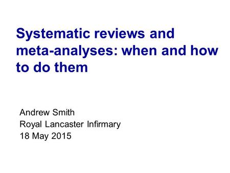Systematic reviews and meta-analyses: when and how to do them Andrew Smith Royal Lancaster Infirmary 18 May 2015.