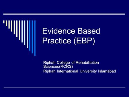 Evidence Based Practice (EBP) Riphah College of Rehabilitation Sciences(RCRS) Riphah International University Islamabad.