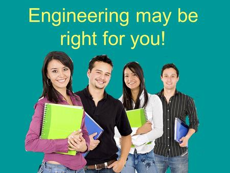 Engineering may be right for you!. You say you want to change the world? Then a career in engineering is for you! Engineers tackle society's most challenging.