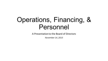 Operations, Financing, & Personnel A Presentation to the Board of Directors November 14, 2015.