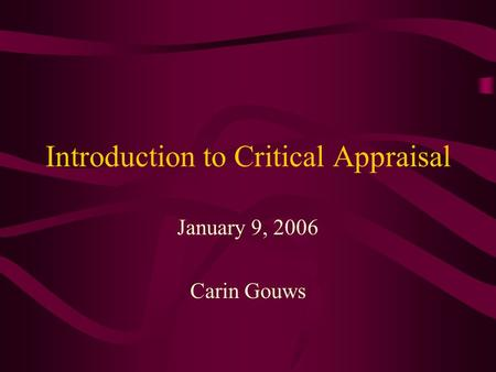 Introduction to Critical Appraisal January 9, 2006 Carin Gouws.