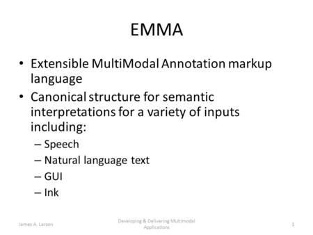 James A. Larson Developing & Delivering Multimodal Applications 1 EMMA Extensible MultiModal Annotation markup language Canonical structure for semantic.