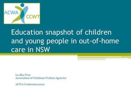 Education snapshot of children and young people in out-of-home care in NSW Lo-Shu Wen Association of Childrens Welfare Agencies ACWA Conference 2010.