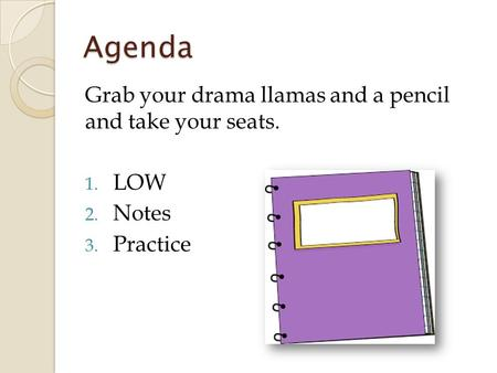 Agenda Grab your drama llamas and a pencil and take your seats. 1. LOW 2. Notes 3. Practice.