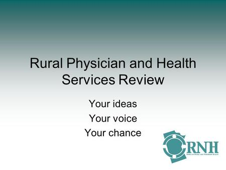 Rural Physician and Health Services Review Your ideas Your voice Your chance.