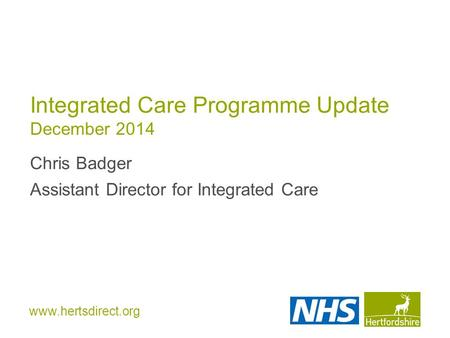 Www.hertsdirect.org Integrated Care Programme Update December 2014 Chris Badger Assistant Director for Integrated Care.
