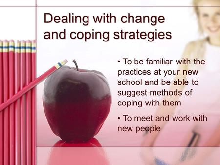 Dealing with change and coping strategies To be familiar with the practices at your new school and be able to suggest methods of coping with them To meet.