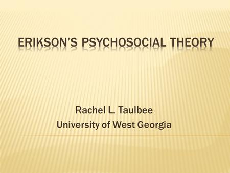 Rachel L. Taulbee University of West Georgia.  Erik Erikson believed…..  Development is social in nature and a result of a desire to affiliate with.