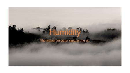 Humidity The amount of water vapor in the air.. Expressed two ways Relative Humidity Dew Point.