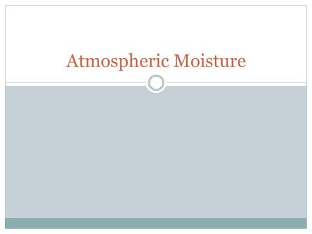 Atmospheric Moisture. Water in the Atmosphere Water vapor is the source of all condensation and precipitation Essentially all water on Earth is conserved.