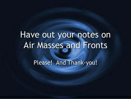 Have out your notes on Air Masses and Fronts Please! And Thank-you!
