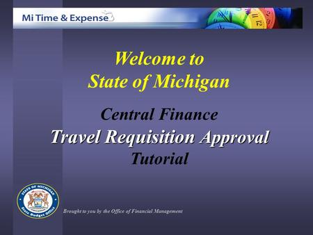 Welcome to State of Michigan Central Finance Travel Requisition Approval Tutorial Brought to you by the Office of Financial Management.