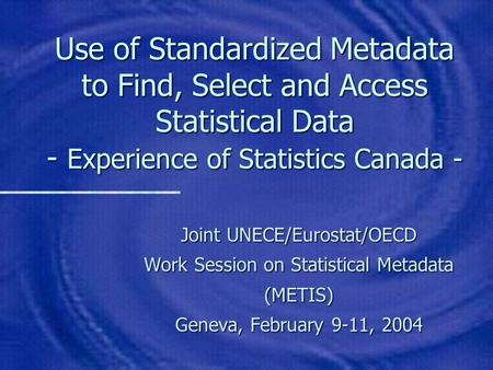 Use of Standardized Metadata to Find, Select and Access Statistical Data - Experience of Statistics Canada - Joint UNECE/Eurostat/OECD Work Session on.