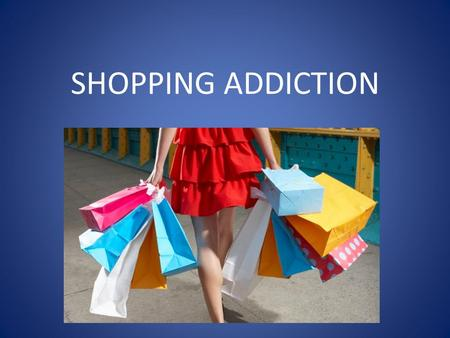 SHOPPING ADDICTION. OUTLINE 1. WHAT IS SHOPPING ADDICTION ? 2. CAUSES/PROBLEMS 3. HOW TO PREVENT IT ?