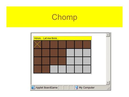 "Chomp. How is the game played Human player goes first choose a square, all to the right and down are ""eaten"" computer takes a turn whoever is forced to."