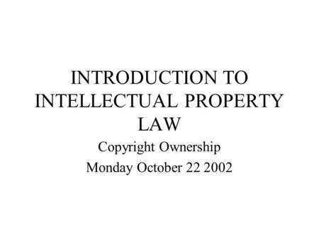 INTRODUCTION TO INTELLECTUAL PROPERTY LAW Copyright Ownership Monday October 22 2002.