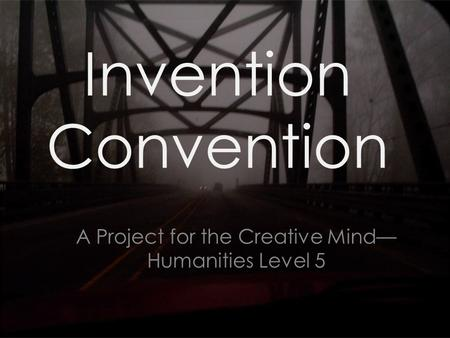 Invention Convention A Project for the Creative Mind— Humanities Level 5.