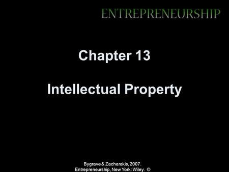 Bygrave & Zacharakis, 2007. Entrepreneurship, New York: Wiley. © Chapter 13 Intellectual Property.