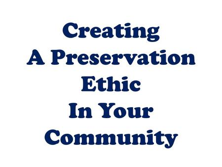 Creating A Preservation Ethic In Your Community. Preservation is about the conservative notion that we should maintain & preserve our built environment.
