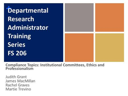 + Departmental Research Administrator Training Series FS 206 Compliance Topics: Institutional Committees, Ethics and Professionalism Judith Grant James.
