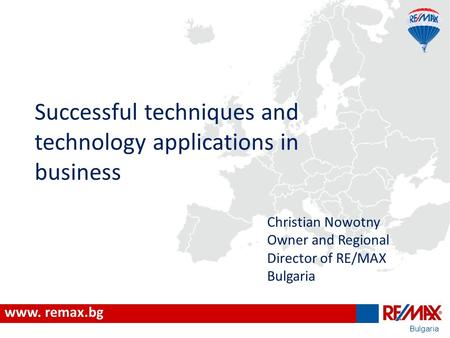 Bulgaria Successful techniques and technology applications in business www. remax.bg Christian Nowotny Owner and Regional Director of RE/MAX Bulgaria.