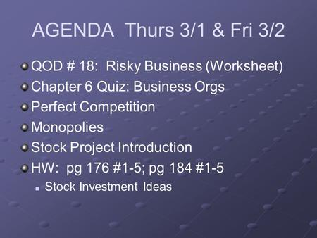 AGENDA Thurs 3/1 & Fri 3/2 QOD # 18: Risky Business (Worksheet) Chapter 6 Quiz: Business Orgs Perfect Competition Monopolies Stock Project Introduction.