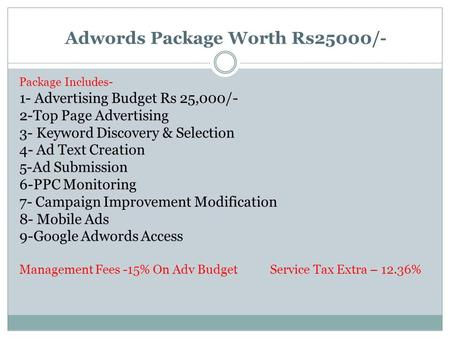 Adwords Package Worth Rs25000/- Package Includes- 1- Advertising Budget Rs 25,000/- 2-Top Page Advertising 3- Keyword Discovery & Selection 4- Ad Text.