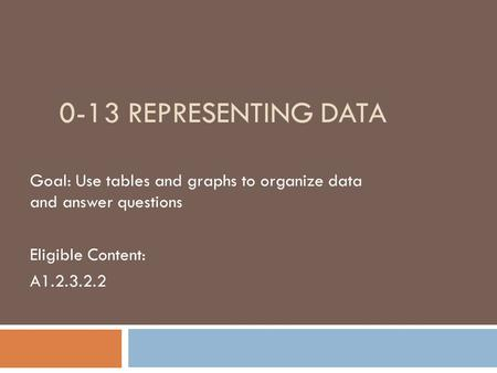0-13 REPRESENTING DATA Goal: Use tables and graphs to organize data and answer questions Eligible Content: A1.2.3.2.2.