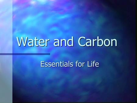 Water and Carbon Essentials for Life The Perfect Earth has water in the appropriate state on earth – liquid – which is unusual; most materials are solid.