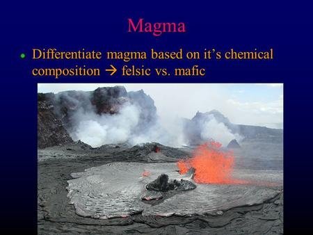 Magma Differentiate magma based on it's chemical composition  felsic vs. mafic.