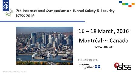 7th International Symposium on Tunnel Safety & Security ISTSS 2016 16 – 18 March, 2016 Montréal ∞ Canada www.istss.se Event partner ISTSS 2016 :