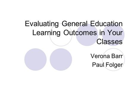 Evaluating General Education Learning Outcomes in Your Classes Verona Barr Paul Folger.